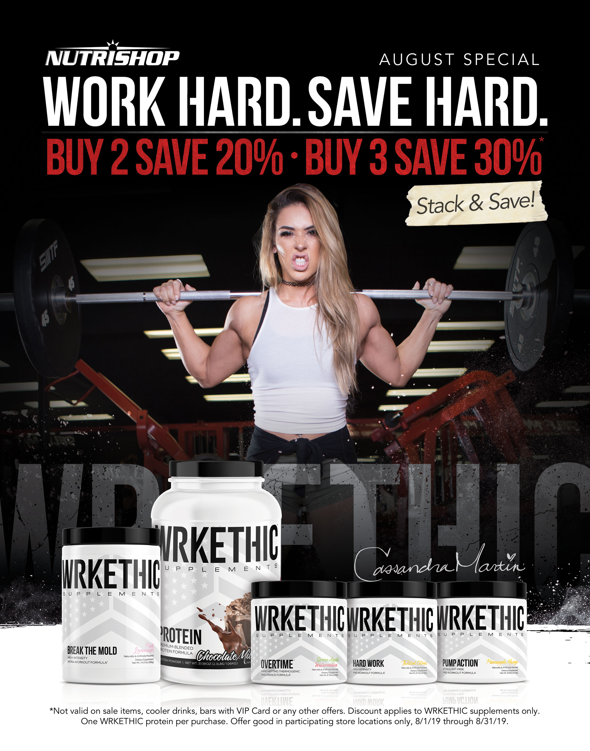 Nutrishop August Special. Work hard. Save hard. Buy 2 save 20%. Buy 3 save 30%. Stack & Save! * Not valid on sale items, cooler drinks, bars with VIP Card or any other offers. Discount applies to WRKETHIC supplements only. One WRKETHIC protein per purchase. Offer good in participating store locations only, 8/1/19 through 8/31/19.