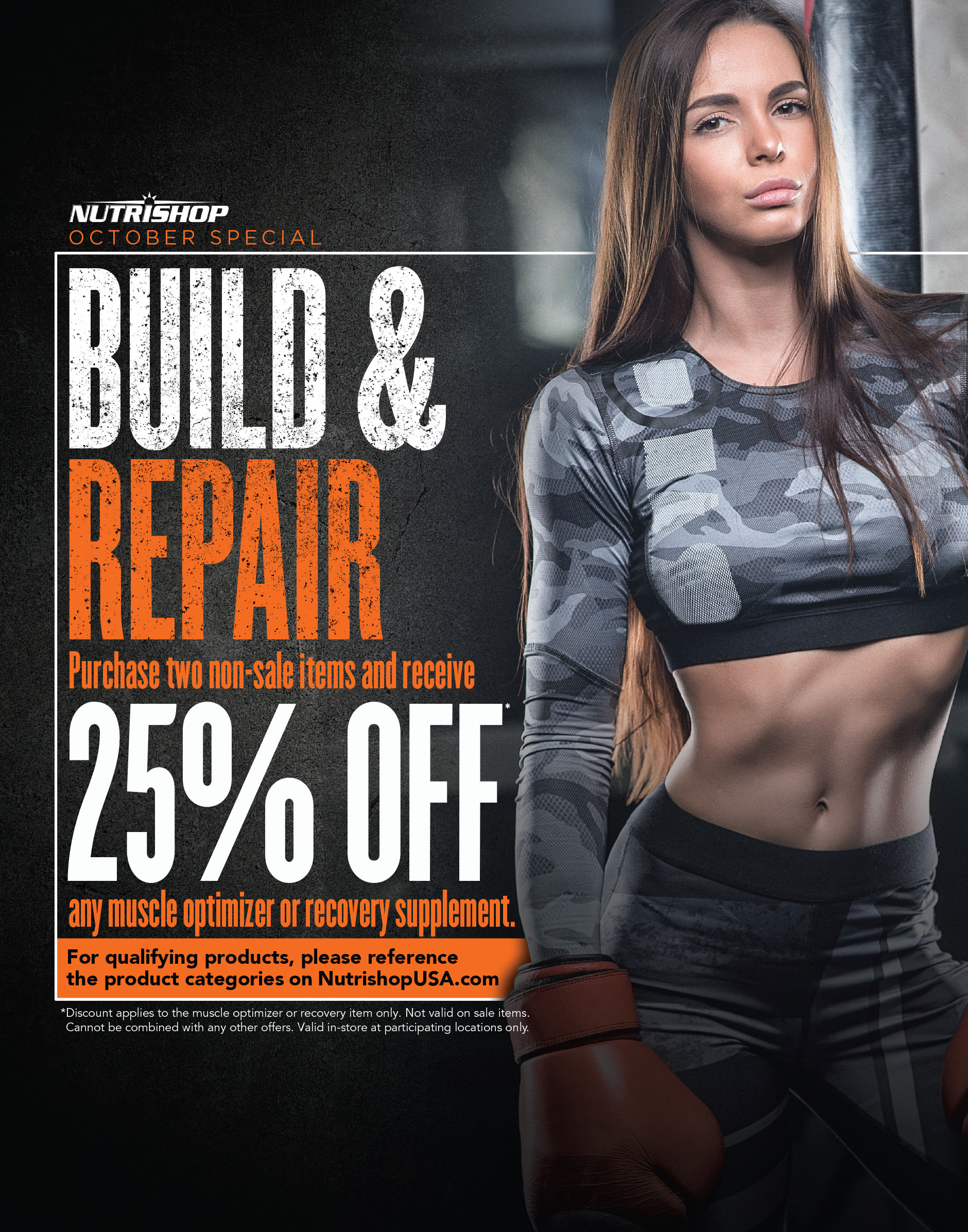 October Special Build & Repair Purchase two non-sale items and receive 25% off any muscle optimizer or recovery supplement. For qualifying products, please reference the product categories on NutrishopUSA.com. Discount applies to the muscle optimizer or recovery item only. Not valid on sale items. Cannot be combined with any other offers. Valid in-store at participating locations only.