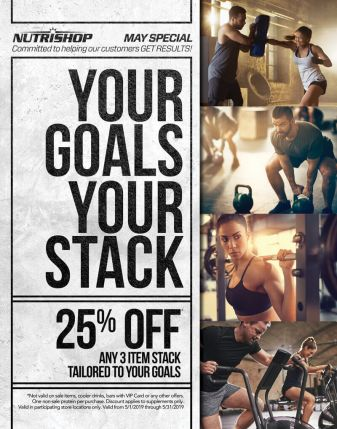Nutrishop May Special - Your Goals Your Stack: 25% Off any 3 item stack tailored to your goals. Not valid on sale items, cooler drinks, bars with VIP Card or any other offers. One non-sale protein per purchase. Discount applies to supplements only. Valid in participating store locations only. Valid from 5/1/2019 through 5/31/2019.