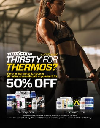 Nutrishop April Special - Thirsty For Thermos? Buy one thermogenic, get one stimulant-free metabolic supplement for 50% off. Discount applies to the item of equal or less value. Not valid on sale items. Cannot be combined with any other offers. Valid in-store at participating locations only from 04/01/19-04/30/19 only.
