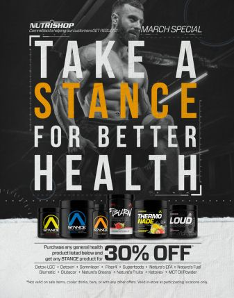 Nutrishop March Special - Take a stance for better health - Purchase any general health product listed below and get any STANCE product for 30% off. Detox-LGC, Detoxin, Somnilean, Fiber4, Superfoods, Nature's EFA, Nature's Fuel, Glumatic, Glutacor, Nature's Greens, Nature's Fruits, Ketovex, MCT Oil Powder. Not valid on sale items, cooler drinks, bars, or with any other offers. Valid in-store at participating locations only.
