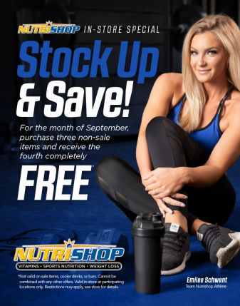 Stock Up & Save! For the month of September, purchase three non-sale items and receive the fourth completely free. Not valid on sale items, cooler drinks, or bars. Cannot be combined with any other offers. Valid in-store at participating locations only. Restrictions may apply, see store for details. (A picture of Emilee Schwent, Team Nutrishop Athelte)