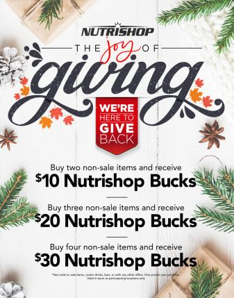We're here to give back. Buy two non-sale items and receive $10 Nutrishop Bucks | Buy three non-sale items and receive $20 Nutrishop Bucks | Buy four non-sale items and receive $30 Nutrishop Bucks. Not valid on sale items, cooler drinks, bars, or with any other offers. One protein per purchase. Valid in-store at participating locations only.